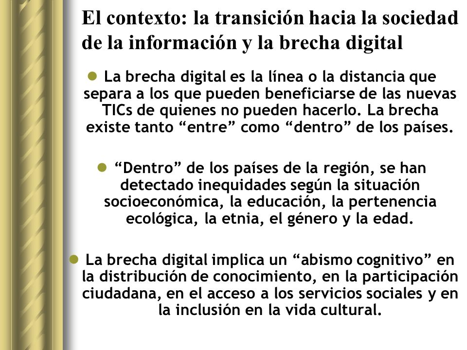El contexto: la transición hacia la sociedad de la información y la brecha digital Para afrontar la transición y reducir la brecha digital, la Agenda Regional de Conectividad (2002) ha fomentado el desarrollo de estrategias nacionales hacia la sociedad de la información, que deben contar con la participación del gobierno y la sociedad civil.