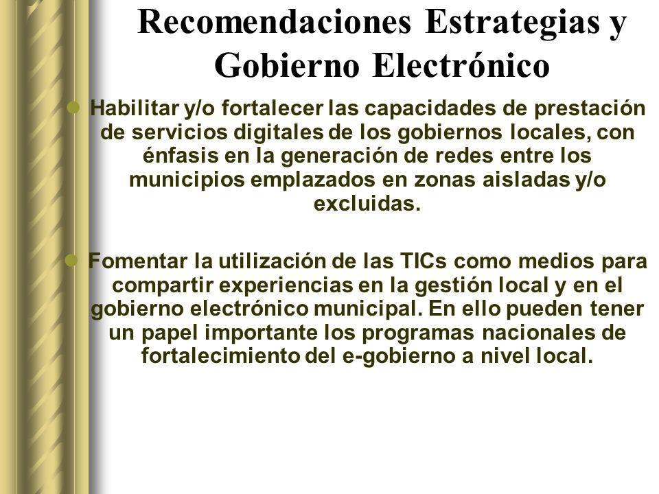Recomendaciones Estrategias y Gobierno Electrónico Habilitar y/o fortalecer las capacidades de prestación de servicios digitales de los gobiernos locales, con énfasis en la generación de redes entre los municipios emplazados en zonas aisladas y/o excluidas.