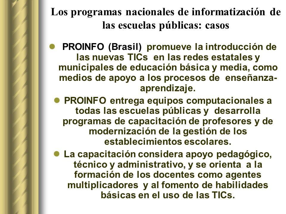 Los programas nacionales de informatización de las escuelas públicas: casos PROINFO (Brasil) promueve la introducción de las nuevas TICs en las redes estatales y municipales de educación básica y media, como medios de apoyo a los procesos de enseñanza- aprendizaje.