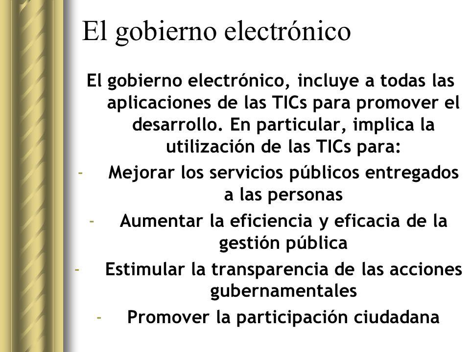 El gobierno electrónico El gobierno electrónico, incluye a todas las aplicaciones de las TICs para promover el desarrollo.
