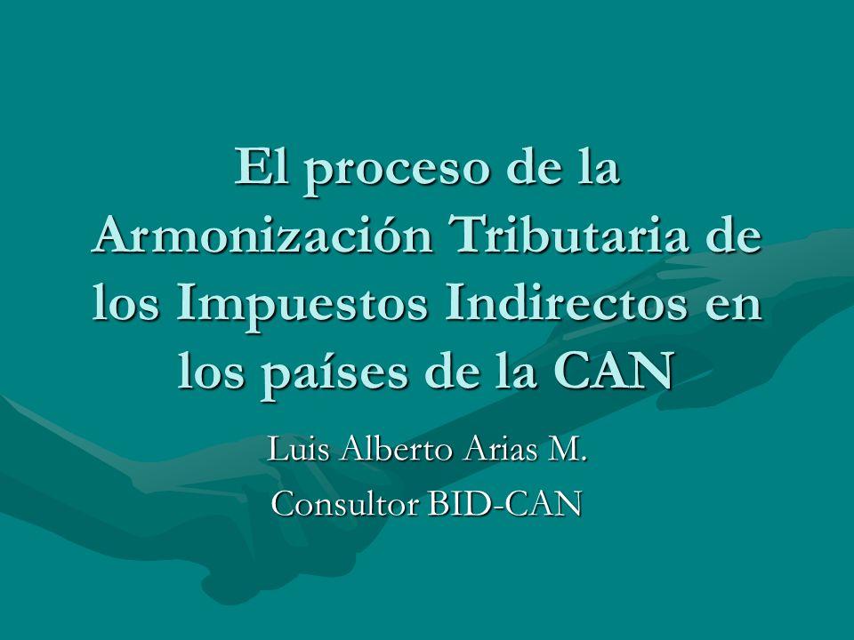 El proceso de la Armonización Tributaria de los Impuestos Indirectos en los países de la CAN Luis Alberto Arias M.