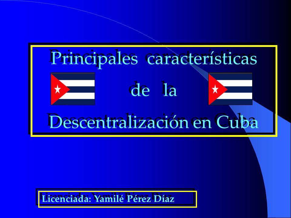 Principales características de la Descentralización en Cuba Principales características de la Descentralización en Cuba Licenciada: Yamilé Pérez Díaz