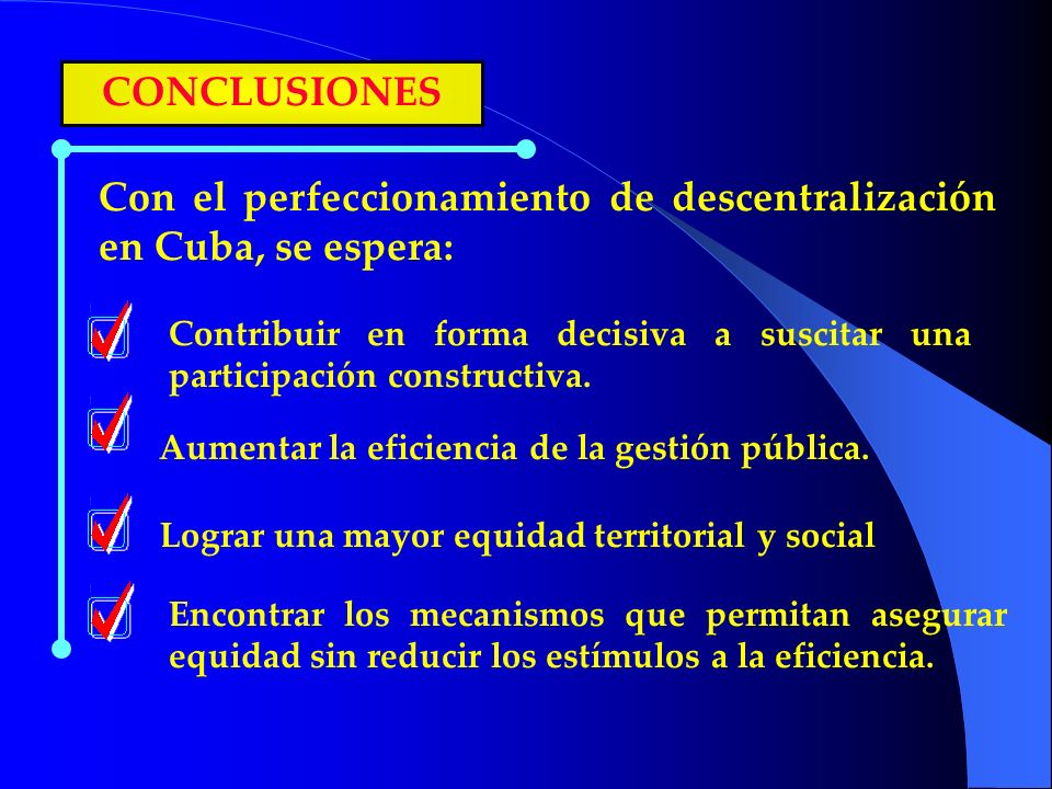 CONCLUSIONES Con el perfeccionamiento de descentralización en Cuba, se espera: Contribuir en forma decisiva a suscitar una participación constructiva.