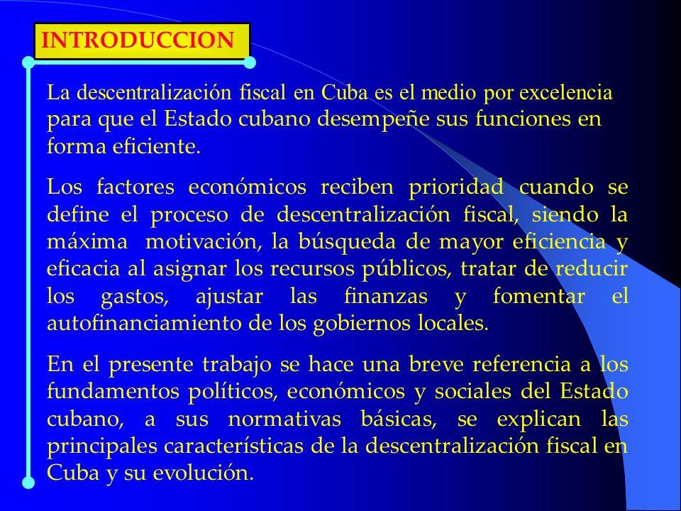 INTRODUCCION La descentralización fiscal en Cuba es el medio por excelencia para que el Estado cubano desempeñe sus funciones en forma eficiente. Los