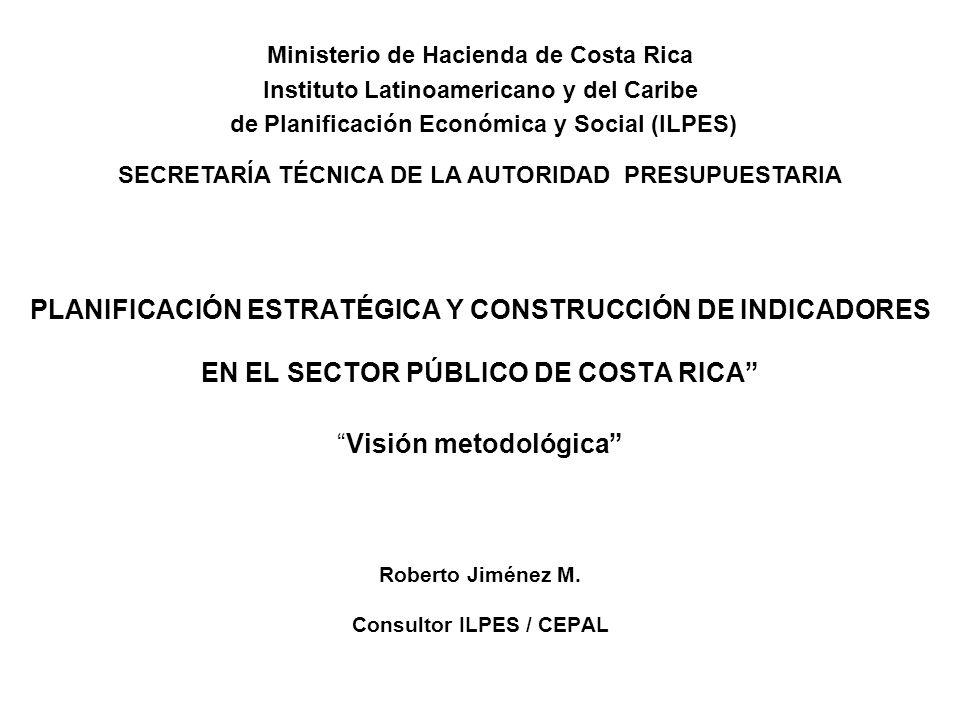 PLANIFICACIÓN ESTRATÉGICA Y CONSTRUCCIÓN DE INDICADORES EN EL SECTOR PÚBLICO DE COSTA RICAVisión metodológica Roberto Jiménez M. Consultor ILPES / CEP