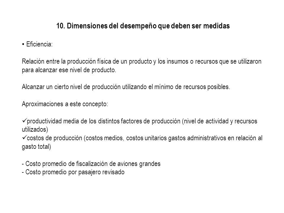 10. Dimensiones del desempeño que deben ser medidas Eficiencia: Relación entre la producción física de un producto y los insumos o recursos que se uti