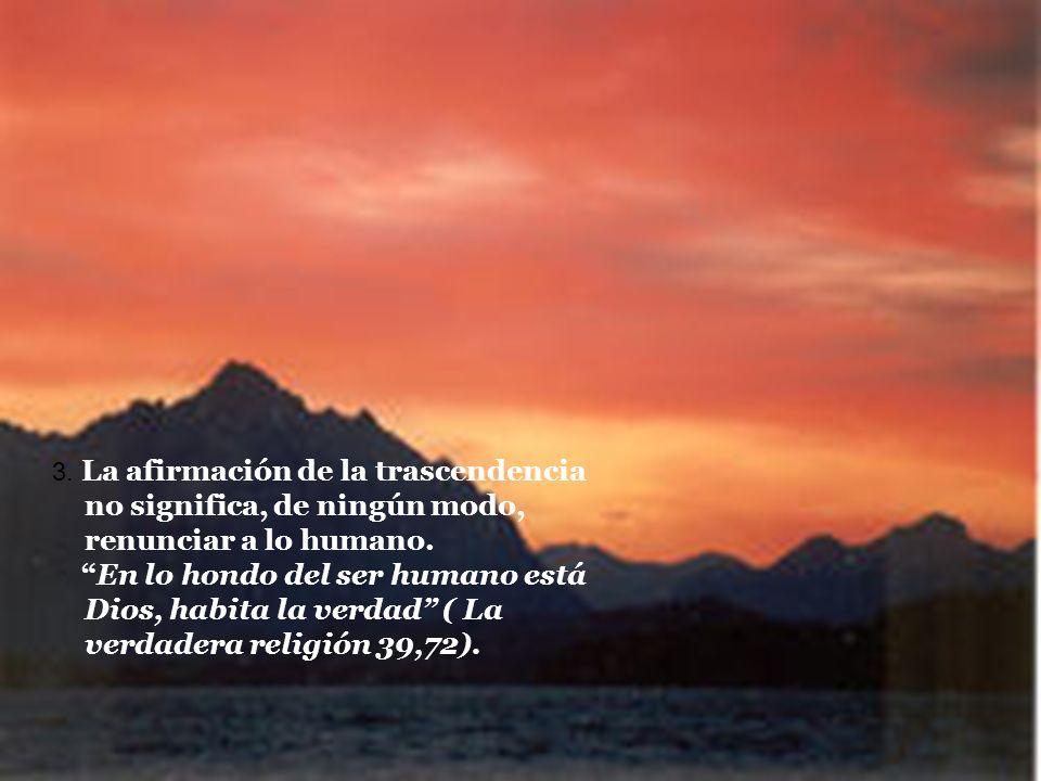 3. La afirmación de la trascendencia no significa, de ningún modo, renunciar a lo humano. En lo hondo del ser humano está Dios, habita la verdad ( La