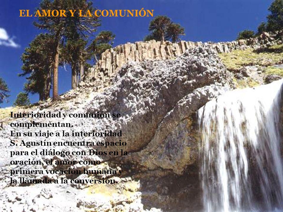 EL AMOR Y LA COMUNIÓN Interioridad y comunión se complementan. En su viaje a la interioridad S. Agustín encuentra espacio para el diálogo con Dios en