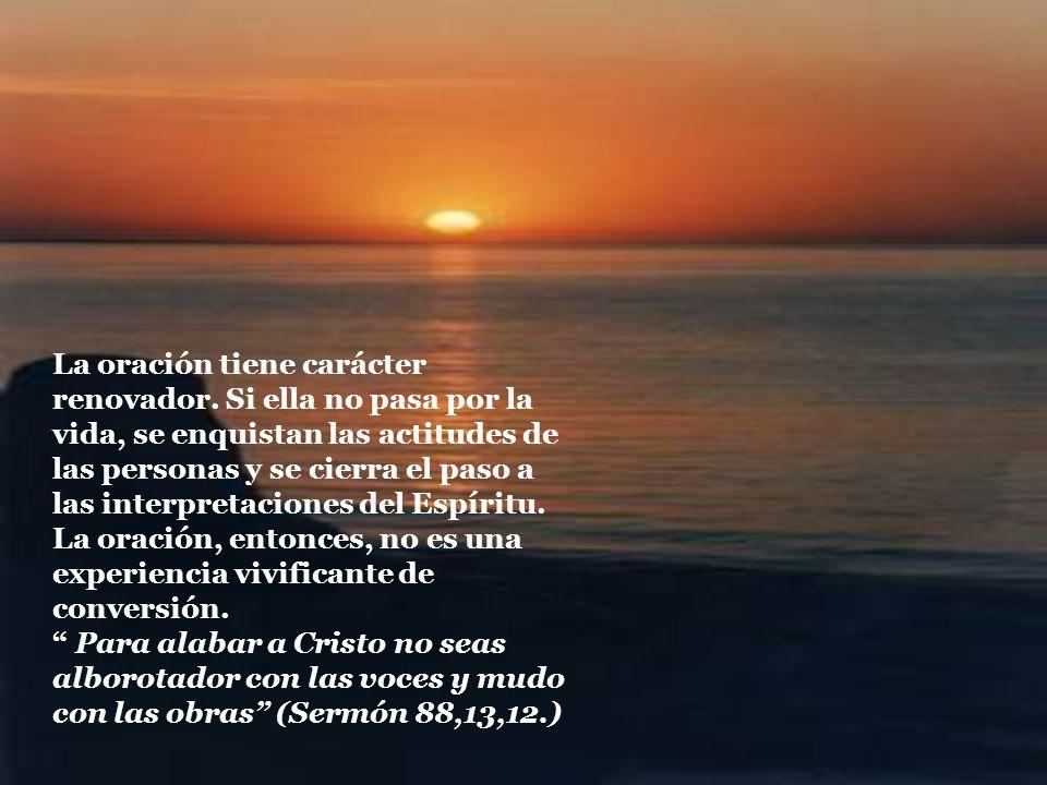 La oración tiene carácter renovador. Si ella no pasa por la vida, se enquistan las actitudes de las personas y se cierra el paso a las interpretacione