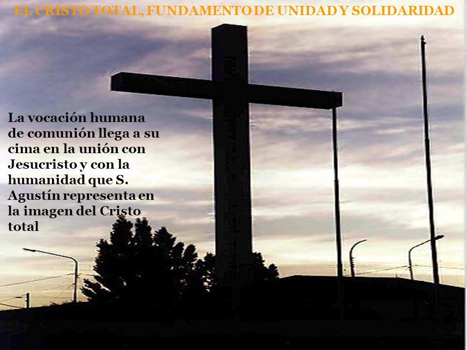 EL CRISTO TOTAL, FUNDAMENTO DE UNIDAD Y SOLIDARIDAD La vocación humana de comunión llega a su cima en la unión con Jesucristo y con la humanidad que S