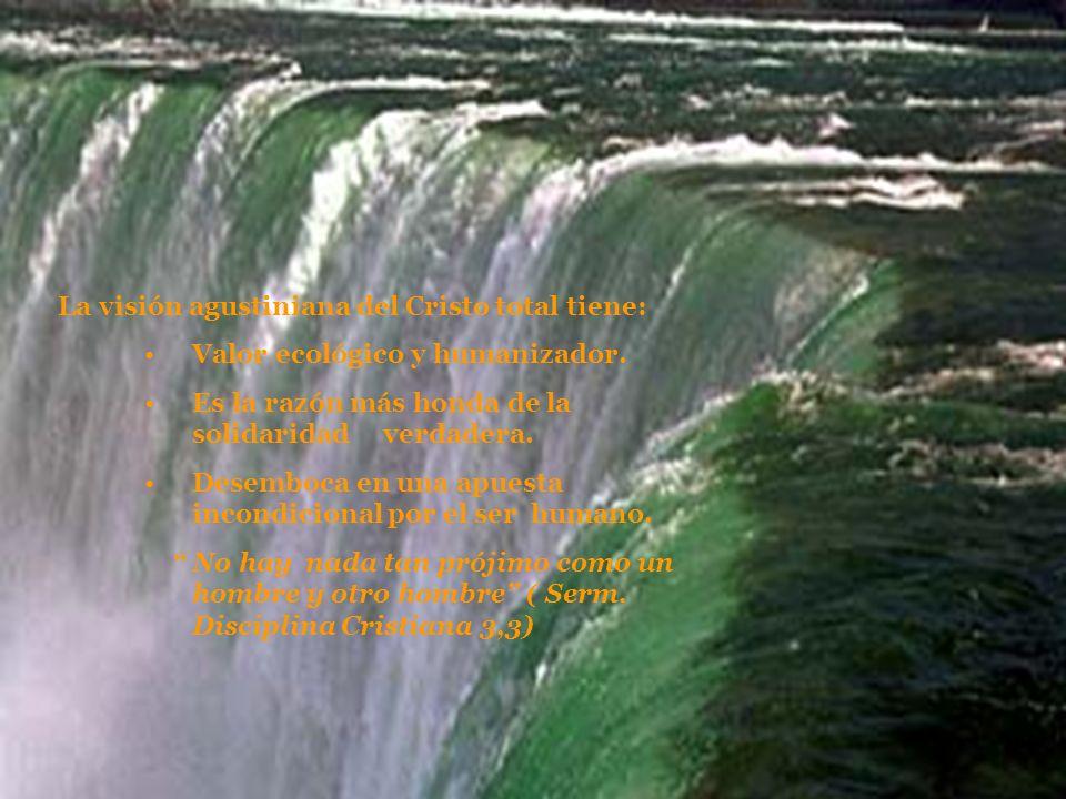 La visión agustiniana del Cristo total tiene: Valor ecológico y humanizador. Es la razón más honda de la solidaridad verdadera. Desemboca en una apues