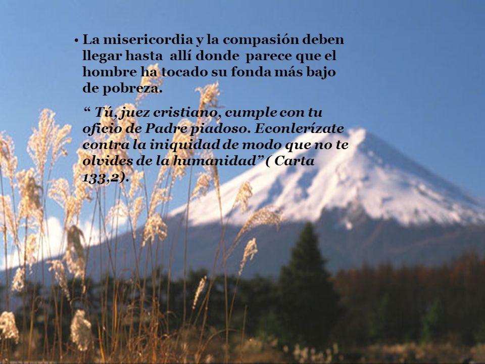 La misericordia y la compasión deben llegar hasta allí donde parece que el hombre ha tocado su fonda más bajo de pobreza. Tú, juez cristiano, cumple c