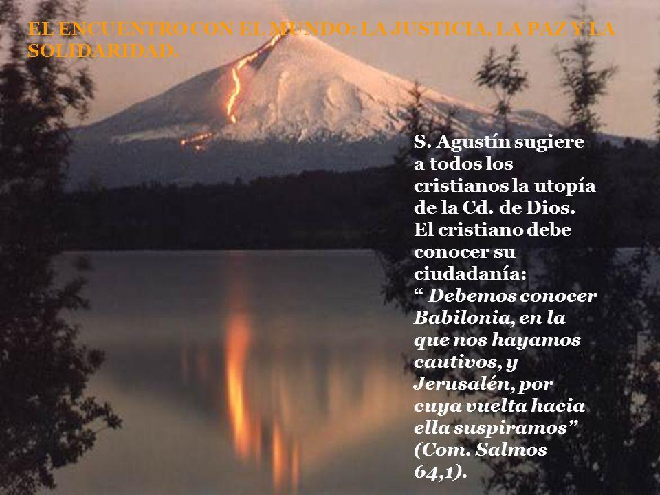 EL ENCUENTRO CON EL MUNDO: LA JUSTICIA, LA PAZ Y LA SOLIDARIDAD. S. Agustín sugiere a todos los cristianos la utopía de la Cd. de Dios. El cristiano d
