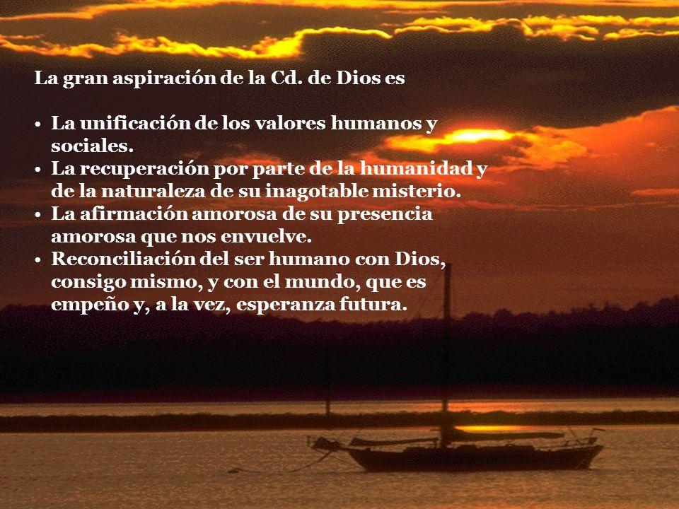 La gran aspiración de la Cd. de Dios es La unificación de los valores humanos y sociales. La recuperación por parte de la humanidad y de la naturaleza