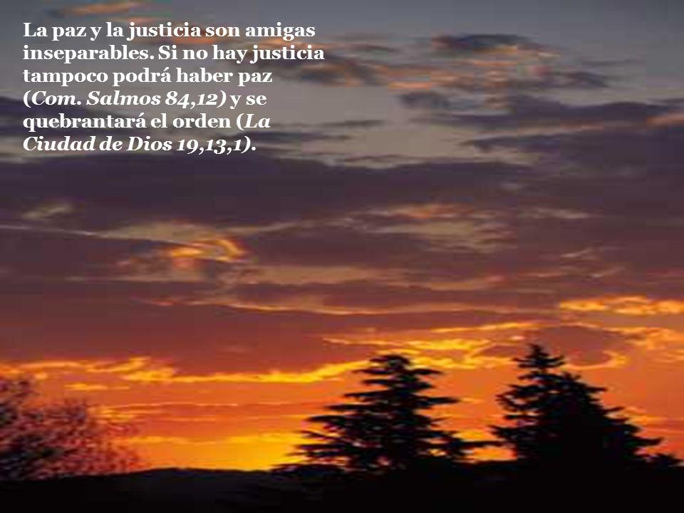 La paz y la justicia son amigas inseparables. Si no hay justicia tampoco podrá haber paz (Com. Salmos 84,12) y se quebrantará el orden (La Ciudad de D