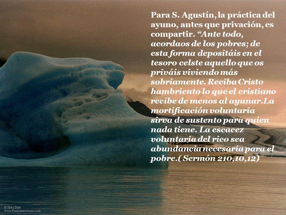 Para S. Agustín, la práctica del ayuno, antes que privación, es compartir. Ante todo, acordaos de los pobres; de esta forma depositáis en el tesoro ce