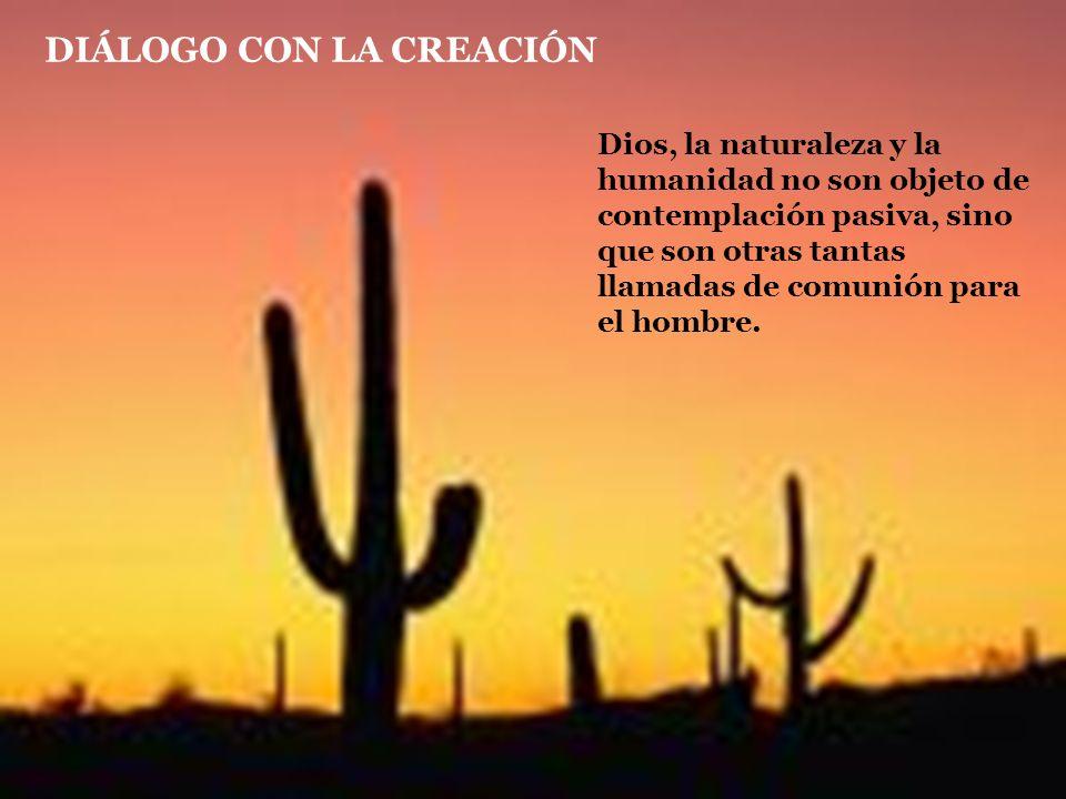 DIÁLOGO CON LA CREACIÓN Dios, la naturaleza y la humanidad no son objeto de contemplación pasiva, sino que son otras tantas llamadas de comunión para