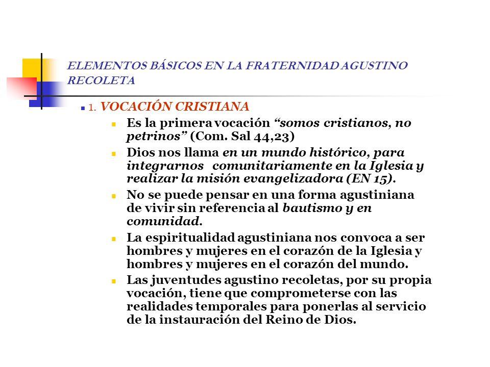 ELEMENTOS BÁSICOS EN LA FRATERNIDAD AGUSTINO RECOLETA 1. VOCACIÓN CRISTIANA Es la primera vocación somos cristianos, no petrinos (Com. Sal 44,23) Dios