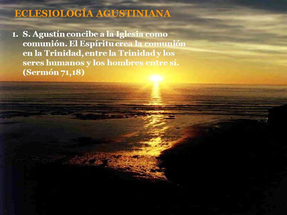 ECLESIOLOGÍA AGUSTINIANA 1.S. Agustín concibe a la Iglesia como comunión. El Espíritu crea la comunión en la Trinidad, entre la Trinidad y los seres h