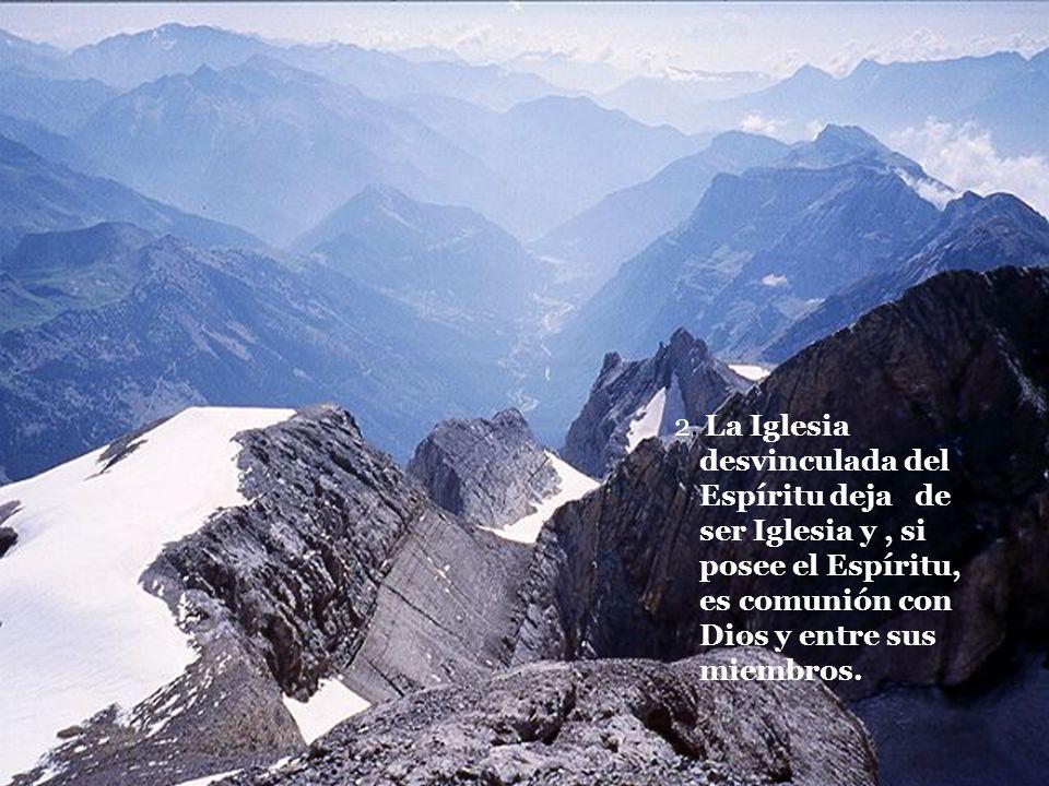 2. La Iglesia desvinculada del Espíritu deja de ser Iglesia y, si posee el Espíritu, es comunión con Dios y entre sus miembros.