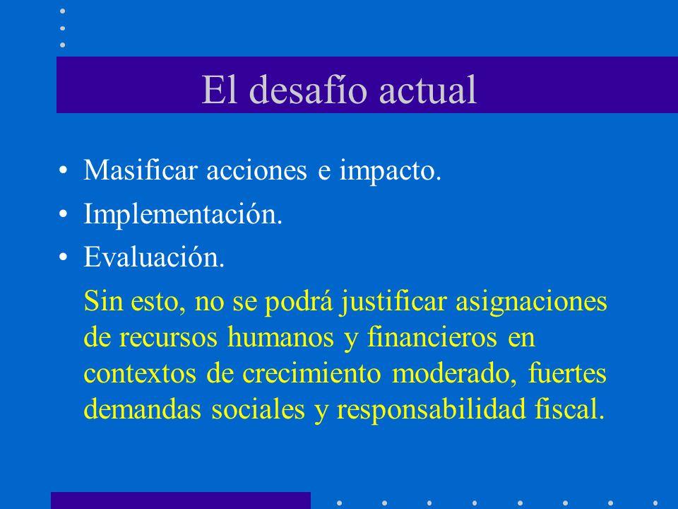 El desafío actual Masificar acciones e impacto. Implementación. Evaluación. Sin esto, no se podrá justificar asignaciones de recursos humanos y financ