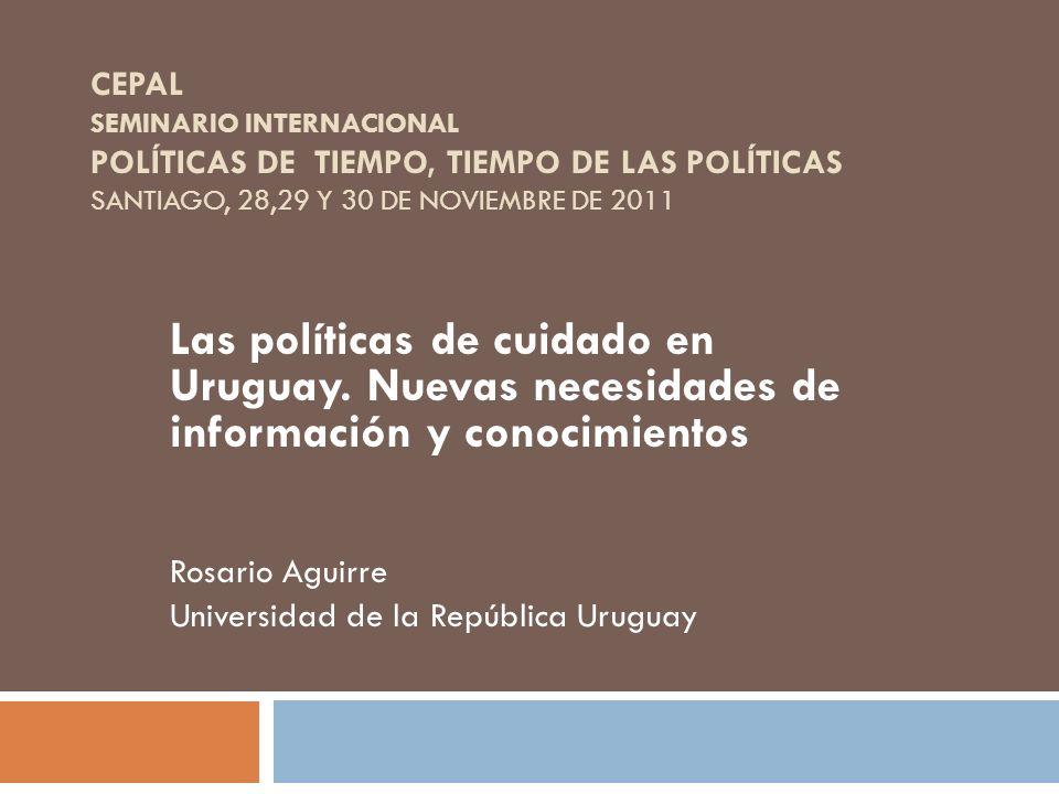 CEPAL SEMINARIO INTERNACIONAL POLÍTICAS DE TIEMPO, TIEMPO DE LAS POLÍTICAS SANTIAGO, 28,29 Y 30 DE NOVIEMBRE DE 2011 Las políticas de cuidado en Urugu