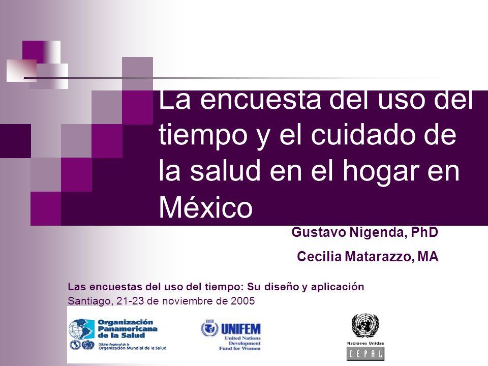 La encuesta del uso del tiempo y el cuidado de la salud en el hogar en México Las encuestas del uso del tiempo: Su diseño y aplicación Santiago, 21-23