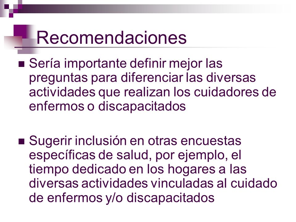 Recomendaciones Sería importante definir mejor las preguntas para diferenciar las diversas actividades que realizan los cuidadores de enfermos o disca