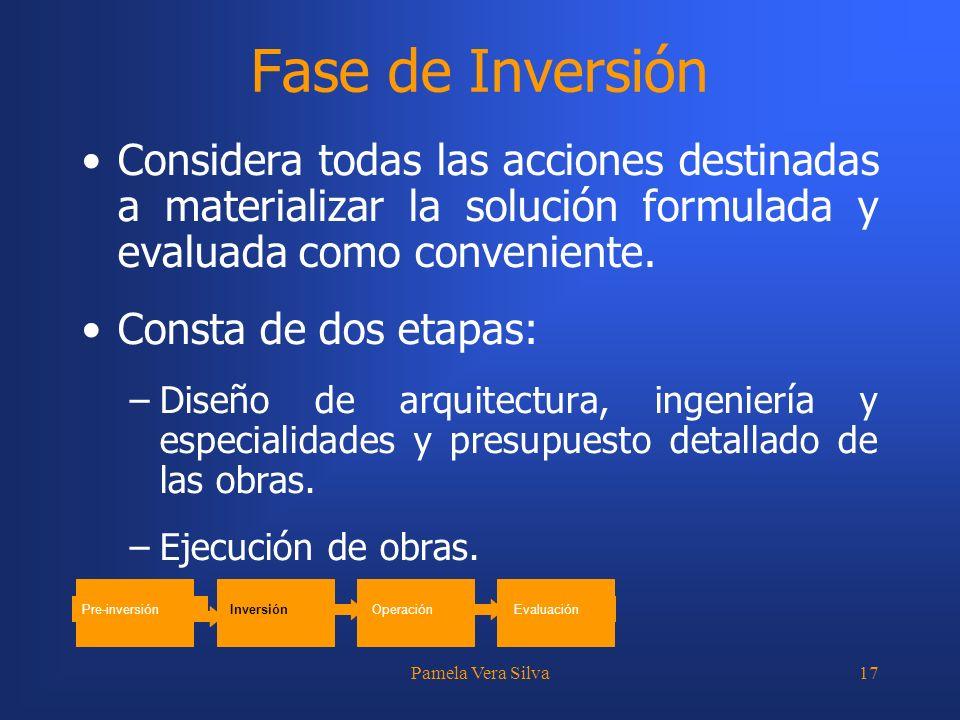 Pamela Vera Silva17 Fase de Inversión Considera todas las acciones destinadas a materializar la solución formulada y evaluada como conveniente. Consta