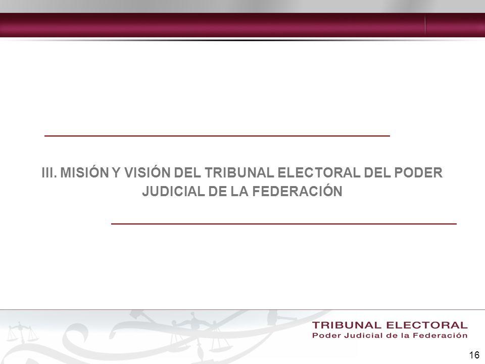 16 III. MISIÓN Y VISIÓN DEL TRIBUNAL ELECTORAL DEL PODER JUDICIAL DE LA FEDERACIÓN