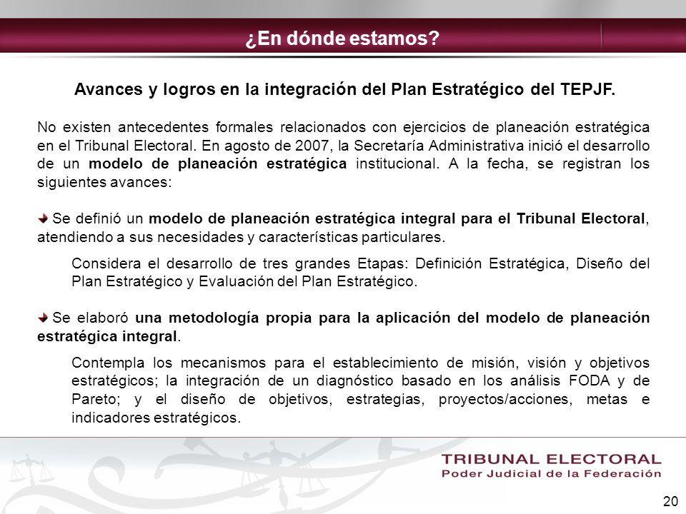 20 Avances y logros en la integración del Plan Estratégico del TEPJF. No existen antecedentes formales relacionados con ejercicios de planeación estra