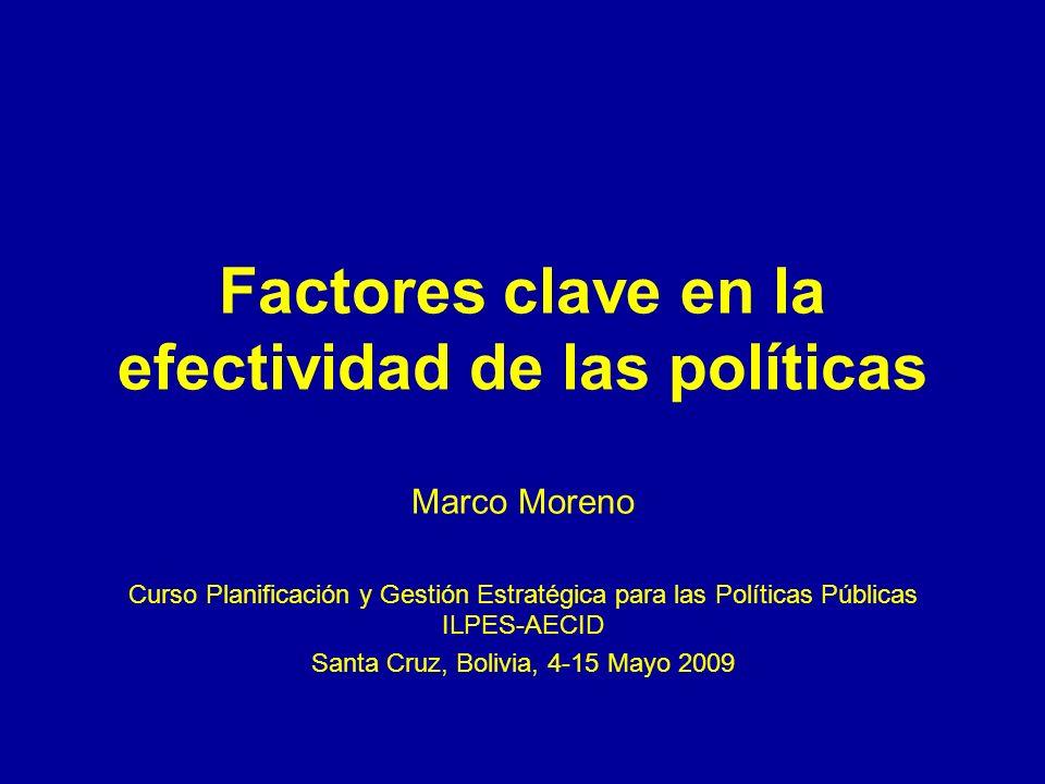 Factores clave en la efectividad de las políticas Marco Moreno Curso Planificación y Gestión Estratégica para las Políticas Públicas ILPES-AECID Santa Cruz, Bolivia, 4-15 Mayo 2009
