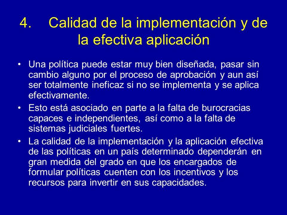 4.Calidad de la implementación y de la efectiva aplicación Una política puede estar muy bien diseñada, pasar sin cambio alguno por el proceso de aprobación y aun así ser totalmente ineficaz si no se implementa y se aplica efectivamente.