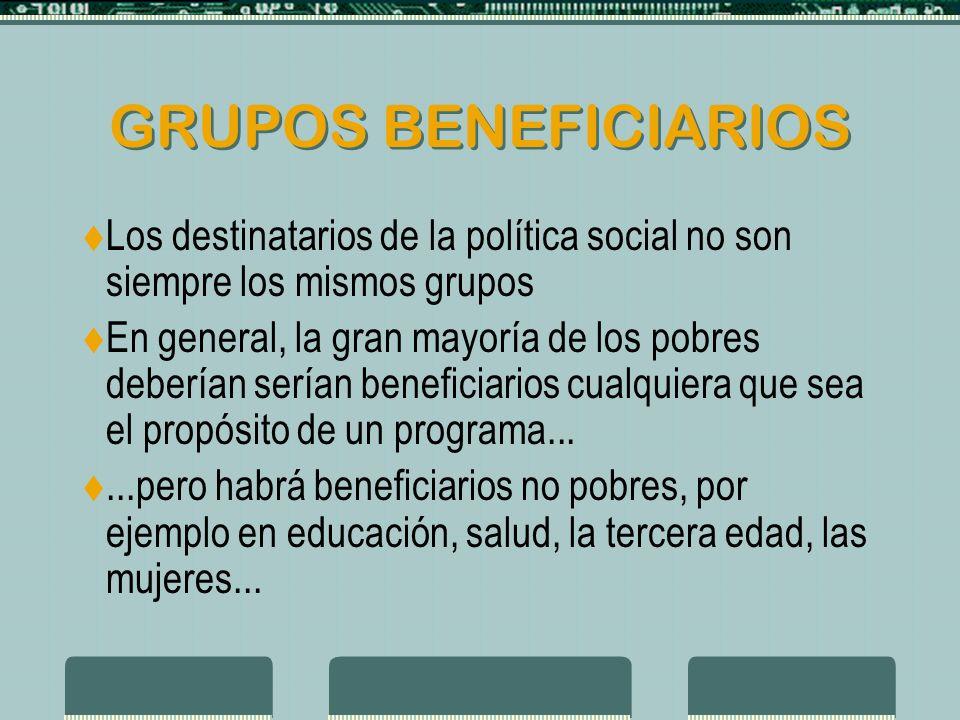 GRUPOS BENEFICIARIOS Los destinatarios de la política social no son siempre los mismos grupos En general, la gran mayoría de los pobres deberían serían beneficiarios cualquiera que sea el propósito de un programa......pero habrá beneficiarios no pobres, por ejemplo en educación, salud, la tercera edad, las mujeres...