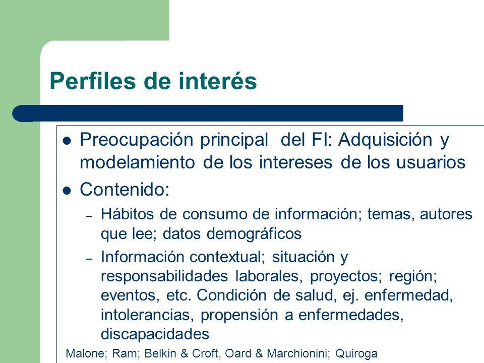 Perfiles de interés Preocupación principal del FI: Adquisición y modelamiento de los intereses de los usuarios Contenido: – Hábitos de consumo de info