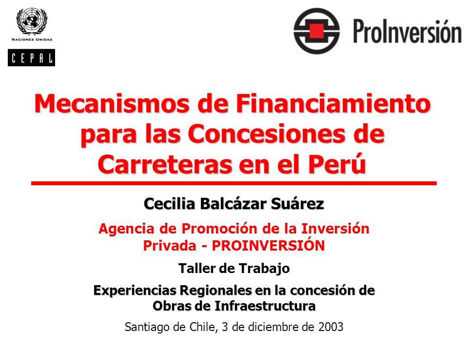 Mecanismos de Financiamiento para las Concesiones de Carreteras en el Perú Cecilia Balcázar Suárez Agencia de Promoción de la Inversión Privada - PROI