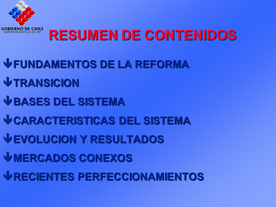 RESUMEN DE CONTENIDOS FUNDAMENTOS DE LA REFORMA FUNDAMENTOS DE LA REFORMA TRANSICION TRANSICION BASES DEL SISTEMA BASES DEL SISTEMA CARACTERISTICAS DEL SISTEMA CARACTERISTICAS DEL SISTEMA EVOLUCION Y RESULTADOS EVOLUCION Y RESULTADOS êMERCADOS CONEXOS êRECIENTES PERFECCIONAMIENTOS