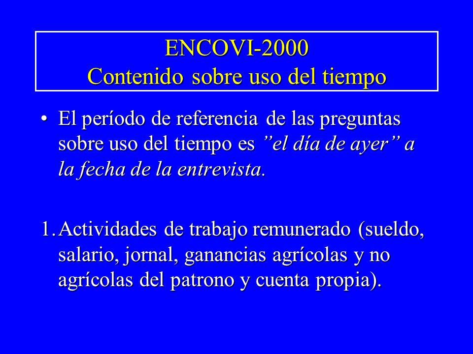 ENCOVI-2000 Contenido sobre uso del tiempo El período de referencia de las preguntas sobre uso del tiempo es el día de ayer a la fecha de la entrevist