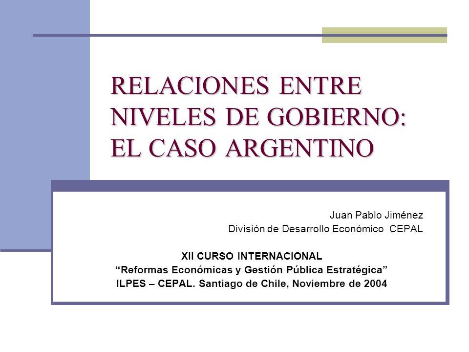 RELACIONES ENTRE NIVELES DE GOBIERNO: EL CASO ARGENTINO Juan Pablo Jiménez División de Desarrollo Económico CEPAL XII CURSO INTERNACIONAL Reformas Eco