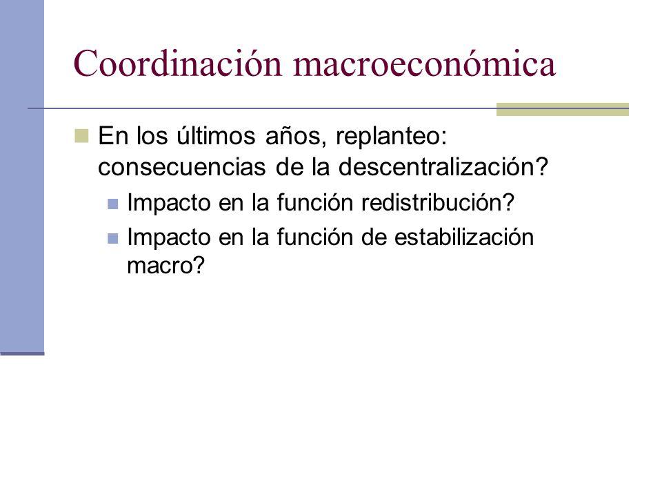 Coordinación macroeconómica En los últimos años, replanteo: consecuencias de la descentralización? Impacto en la función redistribución? Impacto en la