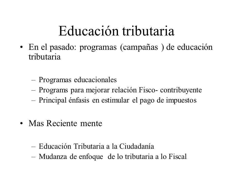 Educación tributaria En el pasado: programas (campañas ) de educación tributaria –Programas educacionales –Programs para mejorar relación Fisco- contribuyente –Principal énfasis en estimular el pago de impuestos Mas Reciente mente –Educación Tributaria a la Ciudadanía –Mudanza de enfoque de lo tributaria a lo Fiscal