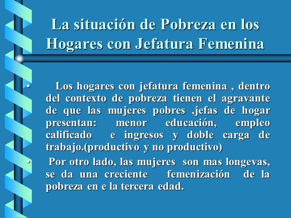 La situación de Pobreza en los Hogares con Jefatura Femenina Los hogares con jefatura femenina, dentro del contexto de pobreza tienen el agravante de