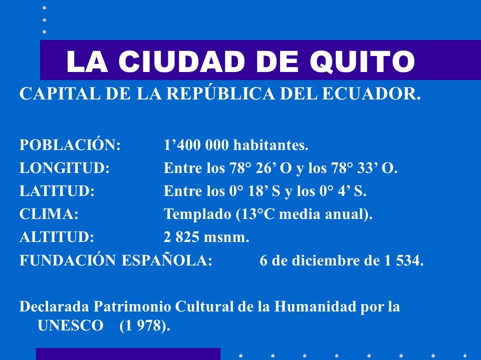 LA CIUDAD DE QUITO CAPITAL DE LA REPÚBLICA DEL ECUADOR. POBLACIÓN: 1400 000 habitantes. LONGITUD: Entre los 78° 26 O y los 78° 33 O. LATITUD: Entre lo