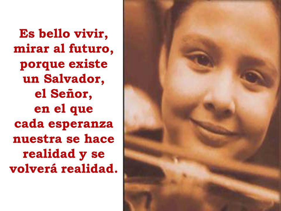 Es bello vivir, mirar al futuro, porque existe un Salvador, el Señor, en el que cada esperanza nuestra se hace realidad y se volverá realidad.