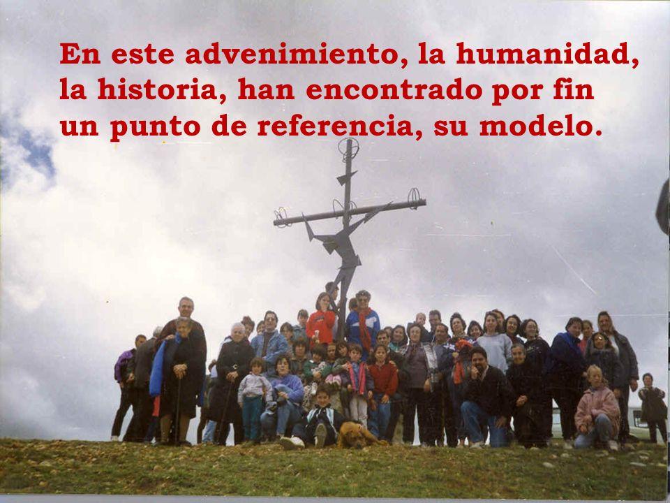 En este advenimiento, la humanidad, la historia, han encontrado por fin un punto de referencia, su modelo.