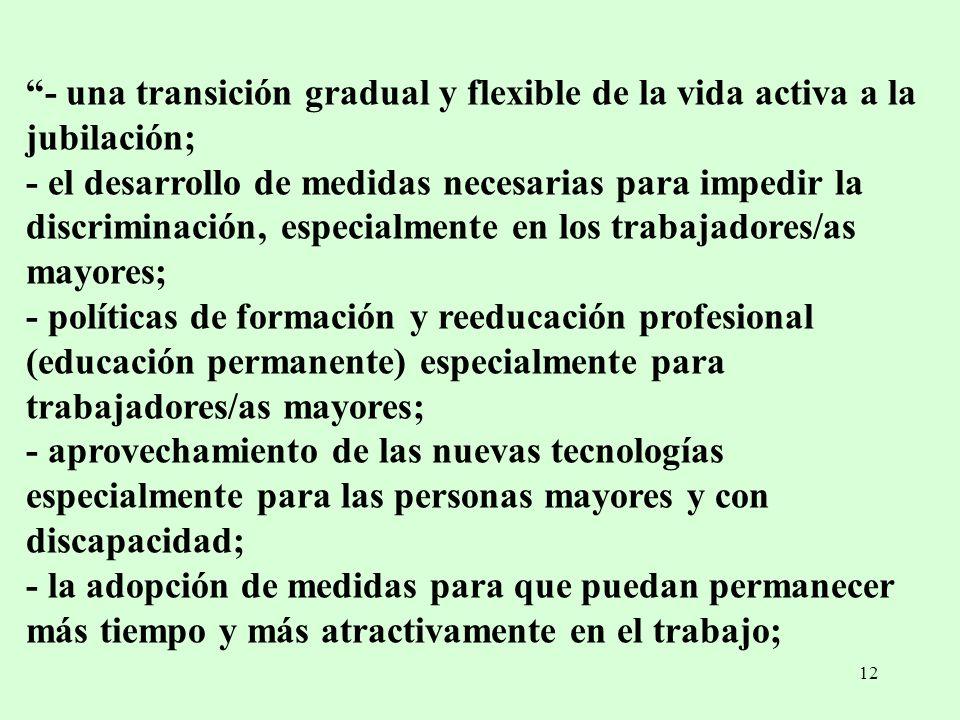 12 - una transición gradual y flexible de la vida activa a la jubilación; - el desarrollo de medidas necesarias para impedir la discriminación, especi