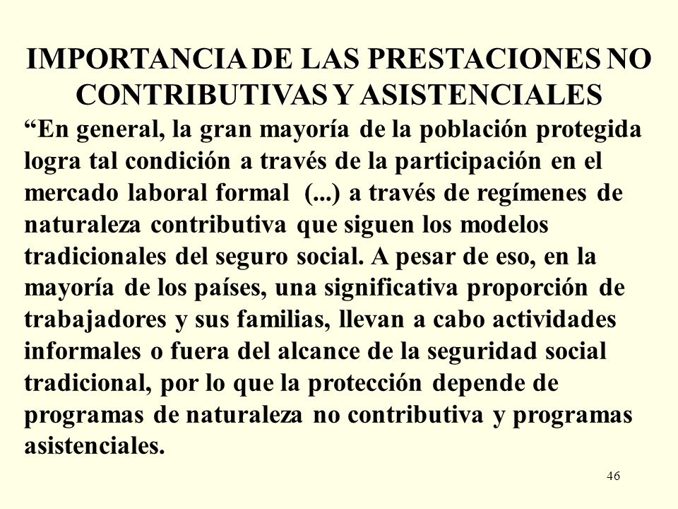 46 IMPORTANCIA DE LAS PRESTACIONES NO CONTRIBUTIVAS Y ASISTENCIALES En general, la gran mayoría de la población protegida logra tal condición a través