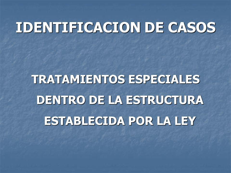IDENTIFICACION DE CASOS TRATAMIENTOS ESPECIALES DENTRO DE LA ESTRUCTURA ESTABLECIDA POR LA LEY
