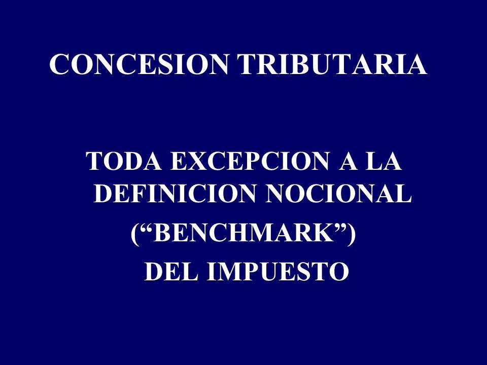 CONCESION TRIBUTARIA TODA EXCEPCION A LA DEFINICION NOCIONAL (BENCHMARK) DEL IMPUESTO