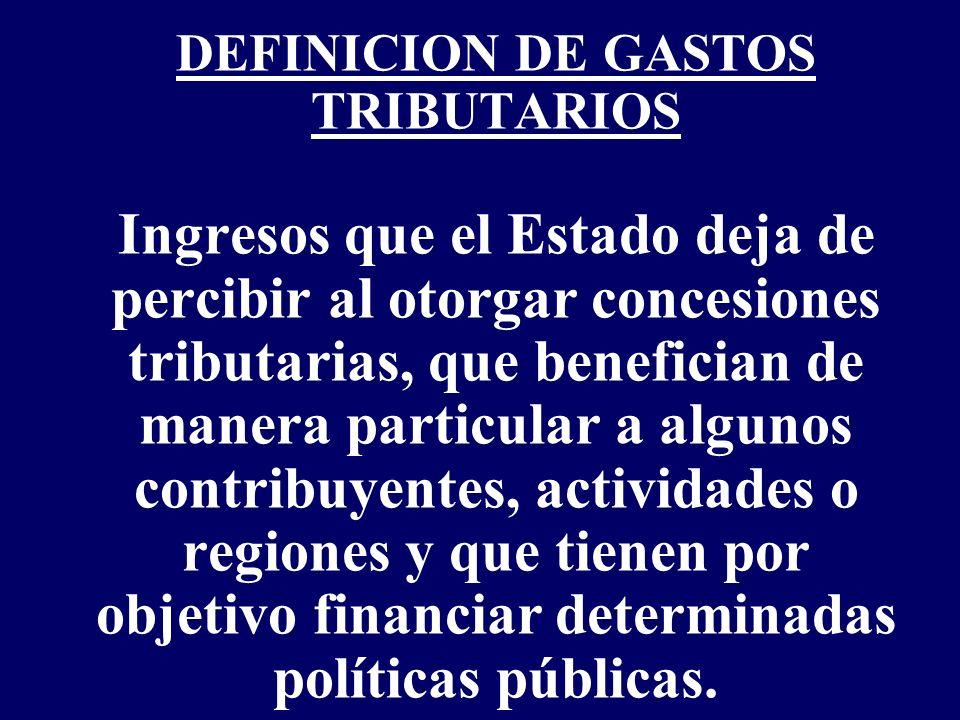 DEFINICION DE GASTOS TRIBUTARIOS Ingresos que el Estado deja de percibir al otorgar concesiones tributarias, que benefician de manera particular a alg